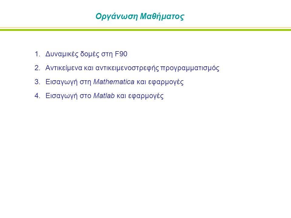 Οργάνωση Μαθήματος 1.Δυναμικές δομές στη F90 2.Αντικείμενα και αντικειμενοστρεφής προγραμματισμός 3.Εισαγωγή στη Mathematica και εφαρμογές 4.Εισαγωγή στο Matlab και εφαρμογές