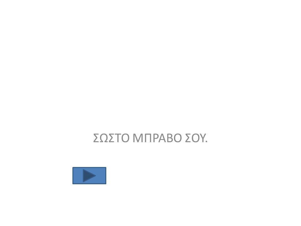 ΣΩΣΤΟ ΜΠΡΑΒΟ ΣΟΥ.