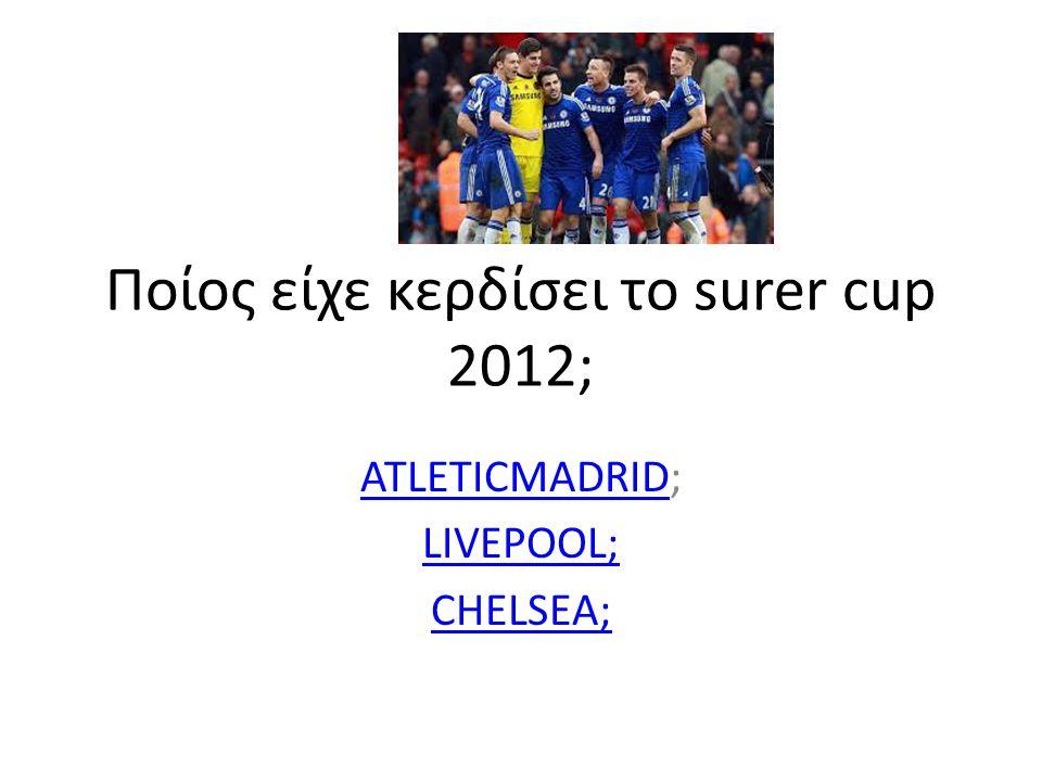 Ποίος είχε κερδίσει το surer cup 2012; ATLETICMADRIDATLETICMADRID; LIVEPOOL; CHELSEA;