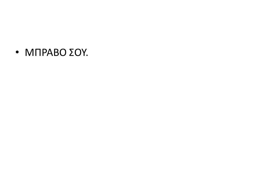 ΜΠΡΑΒΟ ΣΟΥ.