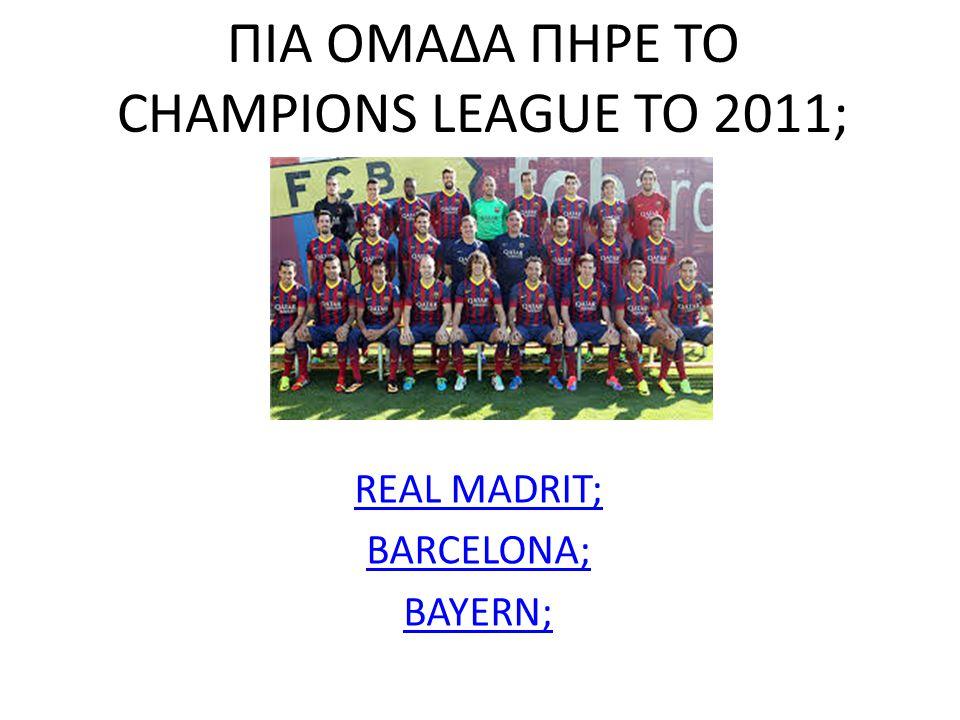 ΠIΑ ΟΜΑΔΑ ΠΗΡΕ ΤΟ CHAMPIONS LEAGUE ΤΟ 2011; REAL MADRIT; BARCELONA; BAYERN;