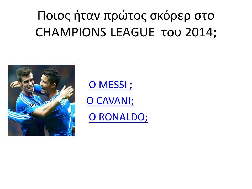Ποιος ήταν πρώτος σκόρερ στο CHAMPIONS LEAGUE του 2014; Ο MESSI ;Ο MESSI ; Ο CAVANI;Ο CAVANI; Ο RONALDO;Ο RONALDO;