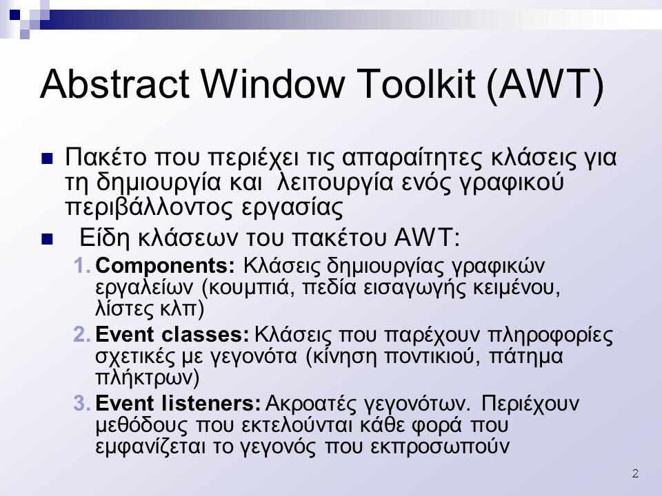 2 Πακέτο που περιέχει τις απαραίτητες κλάσεις για τη δημιουργία και λειτουργία ενός γραφικού περιβάλλοντος εργασίας Είδη κλάσεων του πακέτου AWT: 1.Components: Κλάσεις δημιουργίας γραφικών εργαλείων (κουμπιά, πεδία εισαγωγής κειμένου, λίστες κλπ) 2.Event classes: Κλάσεις που παρέχουν πληροφορίες σχετικές με γεγονότα (κίνηση ποντικιού, πάτημα πλήκτρων) 3.Event listeners: Ακροατές γεγονότων.