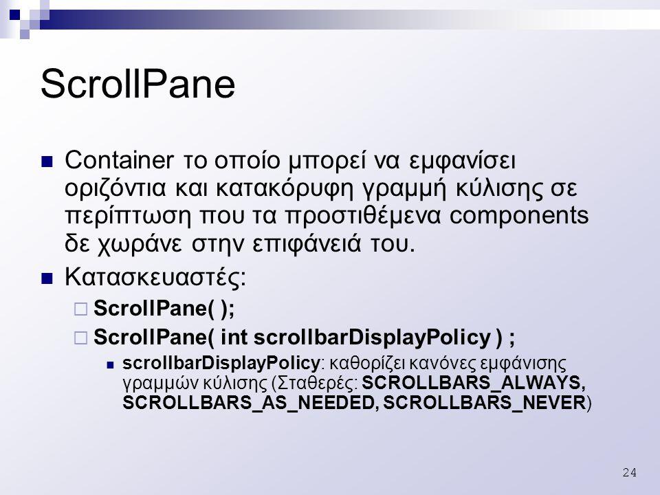 24 ScrollPane Container το οποίο μπορεί να εμφανίσει οριζόντια και κατακόρυφη γραμμή κύλισης σε περίπτωση που τα προστιθέμενα components δε χωράνε στην επιφάνειά του.