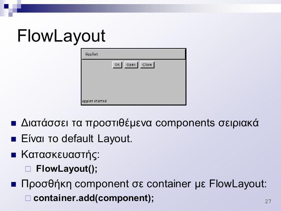 27 FlowLayout Διατάσσει τα προστιθέμενα components σειριακά Είναι το default Layout.