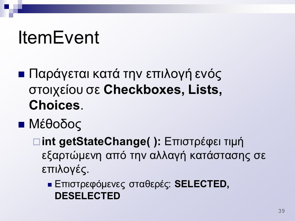 39 ItemEvent Παράγεται κατά την επιλογή ενός στοιχείου σε Checkboxes, Lists, Choices.