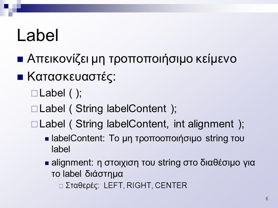 6 Απεικονίζει μη τροποποιήσιμο κείμενο Κατασκευαστές:  Label ( );  Label ( String labelContent );  Label ( String labelContent, int alignment ); labelContent: Το μη τροποοποιήσιμο string του label alignment: η στοιχιση του string στο διαθέσιμο για το label διάστημα  Σταθερές: LEFT, RIGHT, CENTER