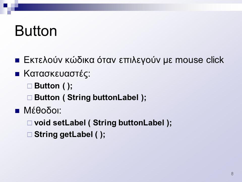 8 Εκτελούν κώδικα όταν επιλεγούν με mouse click Κατασκευαστές:  Button ( );  Button ( String buttonLabel ); Μέθοδοι:  void setLabel ( String buttonLabel );  String getLabel ( ); Button