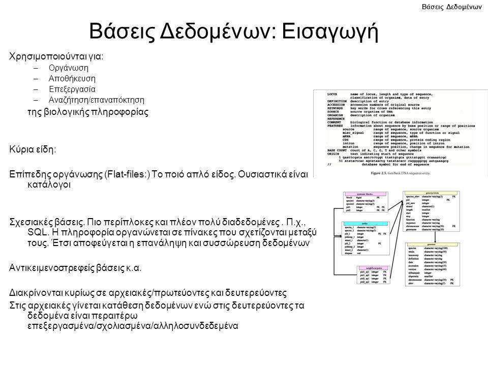 Βάσεις Δεδομένων: Εισαγωγή Χρησιμοποιούνται για: –Oργάνωση –Αποθήκευση –Επεξεργασία –Αναζήτηση/επαναπόκτηση της βιολογικής πληροφορίας Κύρια είδη: Επίπεδης οργάνωσης (Flat-files:) Το ποιό απλό είδος.