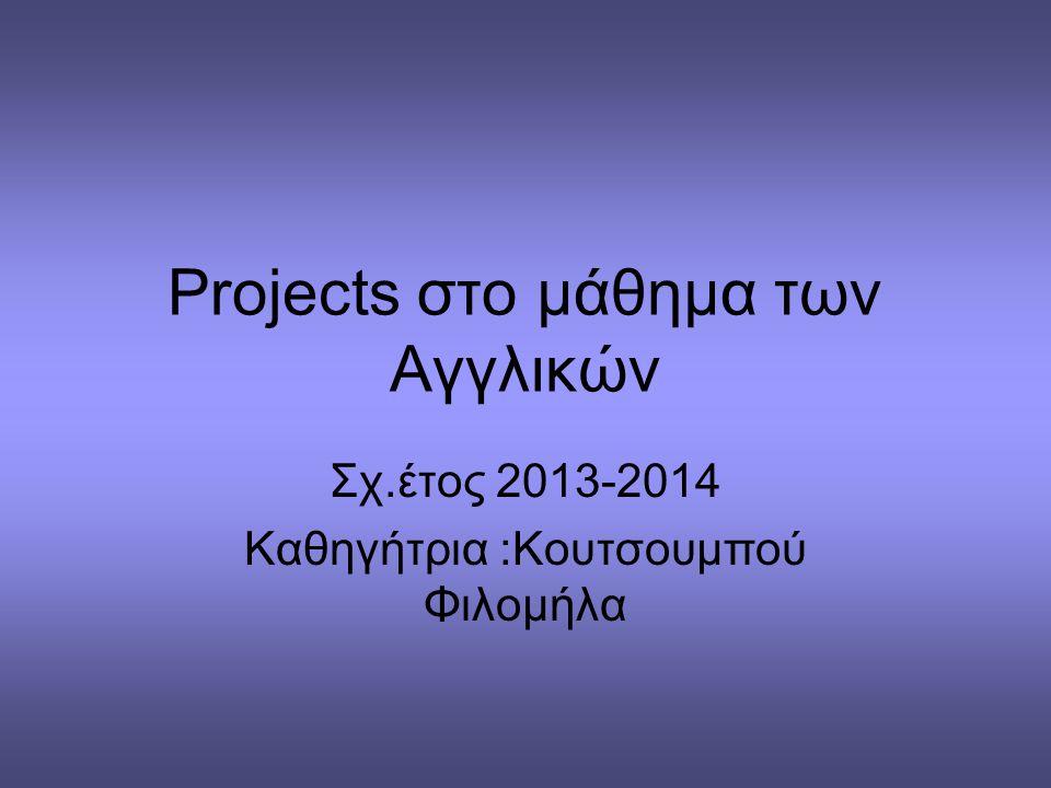 Projects στο μάθημα των Αγγλικών Σχ.έτος 2013-2014 Καθηγήτρια :Κουτσουμπού Φιλομήλα