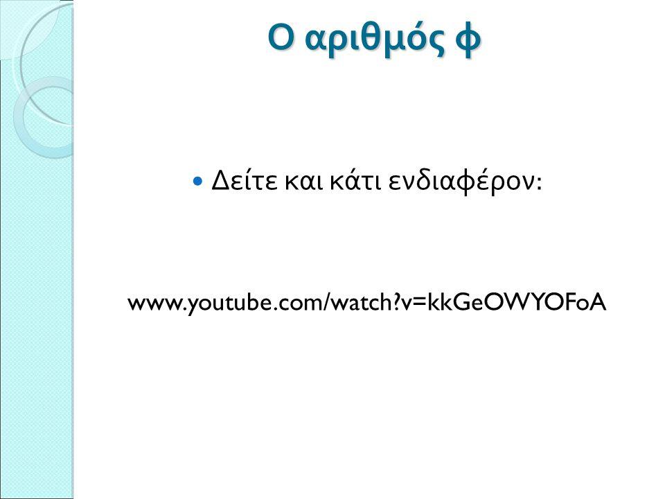 Ο αριθμός φ Δείτε και κάτι ενδιαφέρον: www.youtube.com/watch v=kkGeOWYOFoA