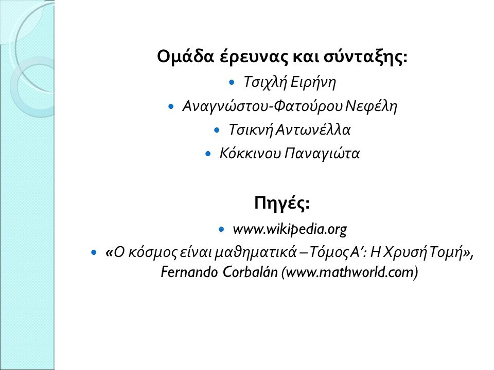 Ομάδα έρευνας και σύνταξης: Τσιχλή Ειρήνη Αναγνώστου-Φατούρου Νεφέλη Τσικνή Αντωνέλλα Κόκκινου Παναγιώτα Πηγές: www.wikipedia.org «Ο κόσμος είναι μαθηματικά – Τόμος Α': Η Χρυσή Τομή», Fernando Corbalán ( www.mathworld.com) 