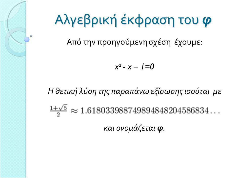 Αλγεβρική έκφραση του φ Από την προηγούμενη σχέση έχουμε: x 2 - x – 1=0 Η θετική λύση της παραπάνω εξίσωσης ισούται με και ονομάζεται φ.