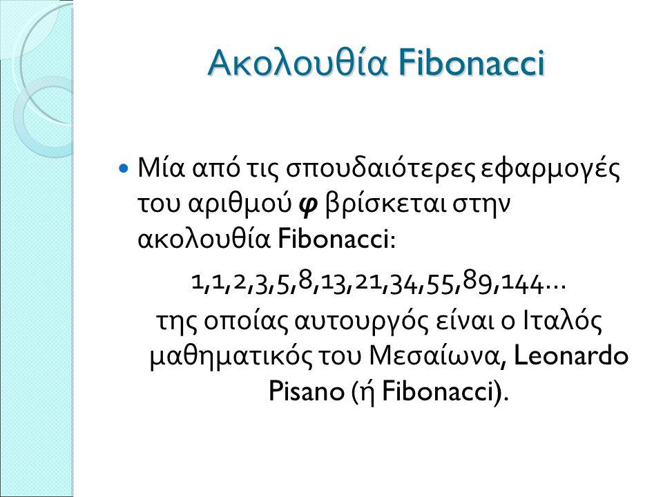 Ακολουθία Fibonacci Μία από τις σπουδαιότερες εφαρμογές του αριθμού φ βρίσκεται στην ακολουθία Fibonacci : 1,1,2,3,5,8,13,21,34,55,89,144... της οποία