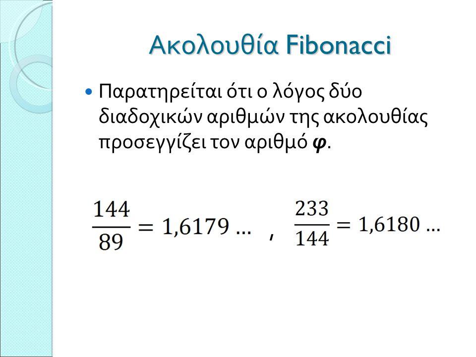 Ακολουθία Fibonacci Παρατηρείται ότι ο λόγος δύο διαδοχικών αριθμών της ακολουθίας προσεγγίζει τον αριθμό φ.,