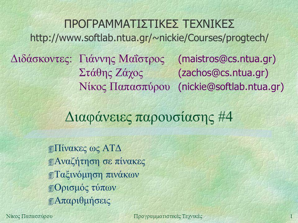 ΠΡΟΓΡΑΜΜΑΤΙΣΤΙΚΕΣ ΤΕΧΝΙΚΕΣ Διδάσκοντες:Γιάννης Μαΐστρος (maistros@cs.ntua.gr) Στάθης Ζάχος (zachos@cs.ntua.gr) Νίκος Παπασπύρου (nickie@softlab.ntua.gr) http://www.softlab.ntua.gr/~nickie/Courses/progtech/ 1Νίκος ΠαπασπύρουΠρογραμματιστικές Τεχνικές Διαφάνειες παρουσίασης #4 4 Πίνακες ως ΑΤΔ 4 Αναζήτηση σε πίνακες 4 Ταξινόμηση πινάκων 4 Ορισμός τύπων 4 Απαριθμήσεις