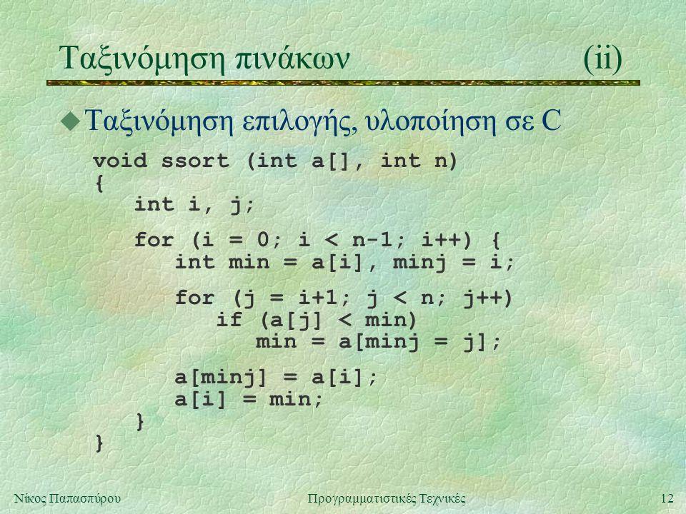 12Νίκος ΠαπασπύρουΠρογραμματιστικές Τεχνικές Ταξινόμηση πινάκων(ii) u Ταξινόμηση επιλογής, υλοποίηση σε C void ssort (int a[], int n) { int i, j; for (i = 0; i < n-1; i++) { int min = a[i], minj = i; for (j = i+1; j < n; j++) if (a[j] < min) min = a[minj = j]; a[minj] = a[i]; a[i] = min; } }