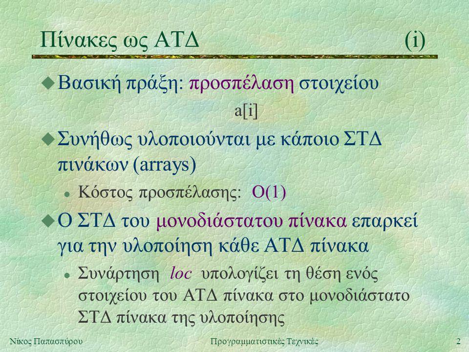2Νίκος ΠαπασπύρουΠρογραμματιστικές Τεχνικές Πίνακες ως ΑΤΔ(i) u Βασική πράξη: προσπέλαση στοιχείου a[i] u Συνήθως υλοποιούνται με κάποιο ΣΤΔ πινάκων (arrays) l Κόστος προσπέλασης: O(1) u Ο ΣΤΔ του μονοδιάστατου πίνακα επαρκεί για την υλοποίηση κάθε ΑΤΔ πίνακα l Συνάρτηση loc υπολογίζει τη θέση ενός στοιχείου του ΑΤΔ πίνακα στο μονοδιάστατο ΣΤΔ πίνακα της υλοποίησης