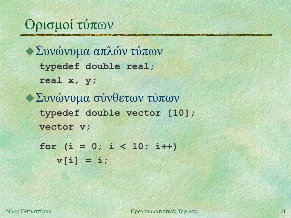 21Νίκος ΠαπασπύρουΠρογραμματιστικές Τεχνικές Ορισμοί τύπων u Συνώνυμα απλών τύπων typedef double real; real x, y; u Συνώνυμα σύνθετων τύπων typedef double vector [10]; vector v; for (i = 0; i < 10; i++) v[i] = i;