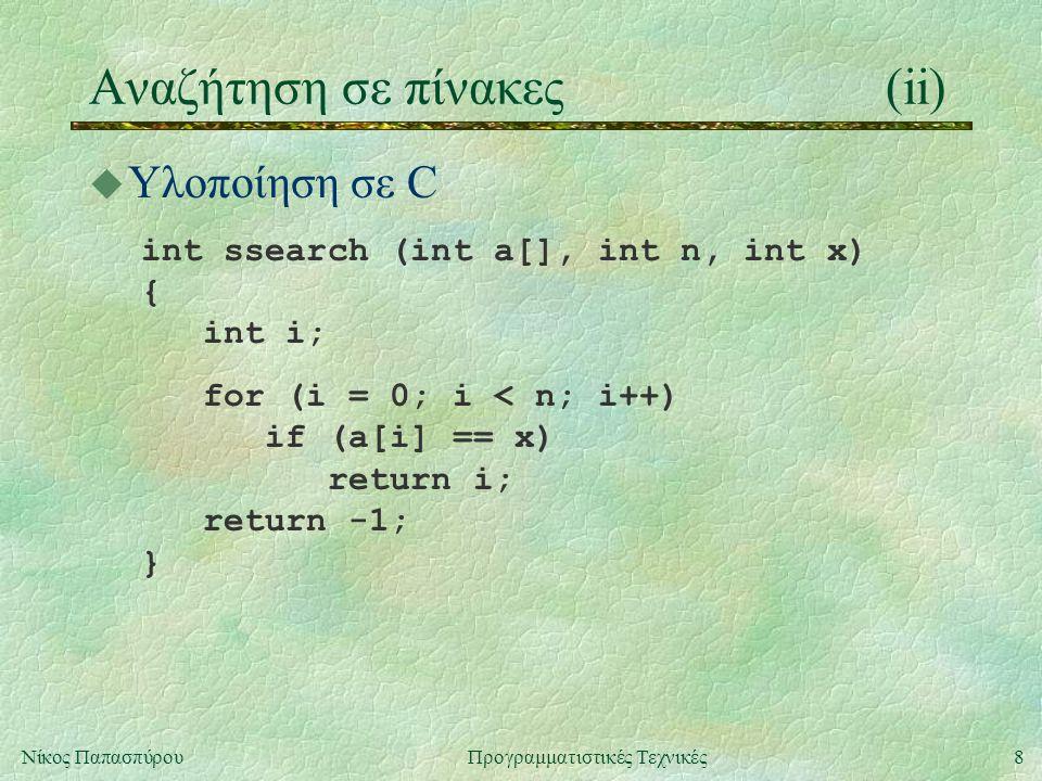 8Νίκος ΠαπασπύρουΠρογραμματιστικές Τεχνικές Αναζήτηση σε πίνακες(ii) u Υλοποίηση σε C int ssearch (int a[], int n, int x) { int i; for (i = 0; i < n; i++) if (a[i] == x) return i; return -1; }