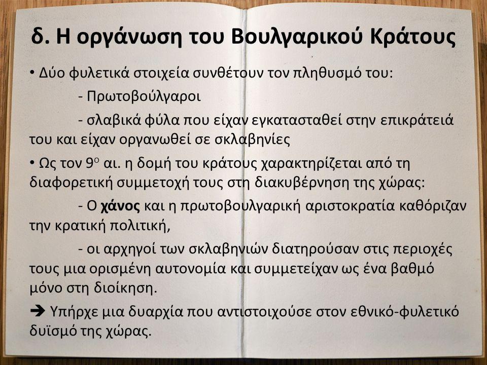 δ. Η οργάνωση του Βουλγαρικού Κράτους Δύο φυλετικά στοιχεία συνθέτουν τον πληθυσμό του: - Πρωτοβούλγαροι - σλαβικά φύλα που είχαν εγκατασταθεί στην επ