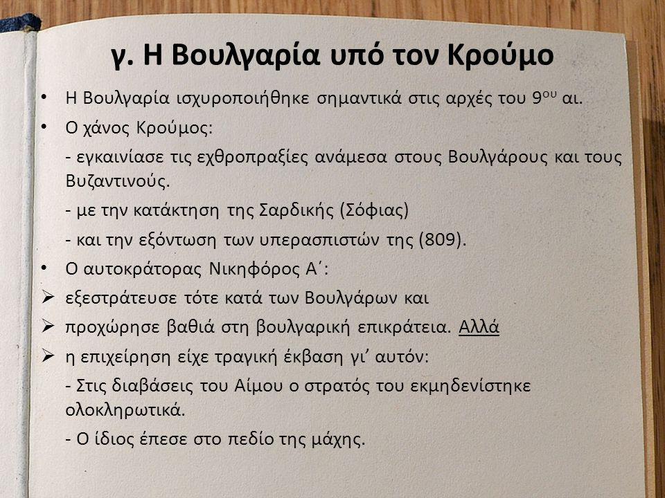 γ. Η Βουλγαρία υπό τον Κρούμο Η Βουλγαρία ισχυροποιήθηκε σημαντικά στις αρχές του 9 ου αι. Ο χάνος Κρούμος: - εγκαινίασε τις εχθροπραξίες ανάμεσα στου