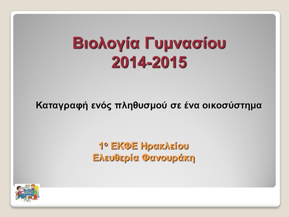 Βιολογία Γυμνασίου 2014-2015 Καταγραφή ενός πληθυσμού σε ένα οικοσύστημα 1 ο ΕΚΦΕ Ηρακλείου Ελευθερία Φανουράκη