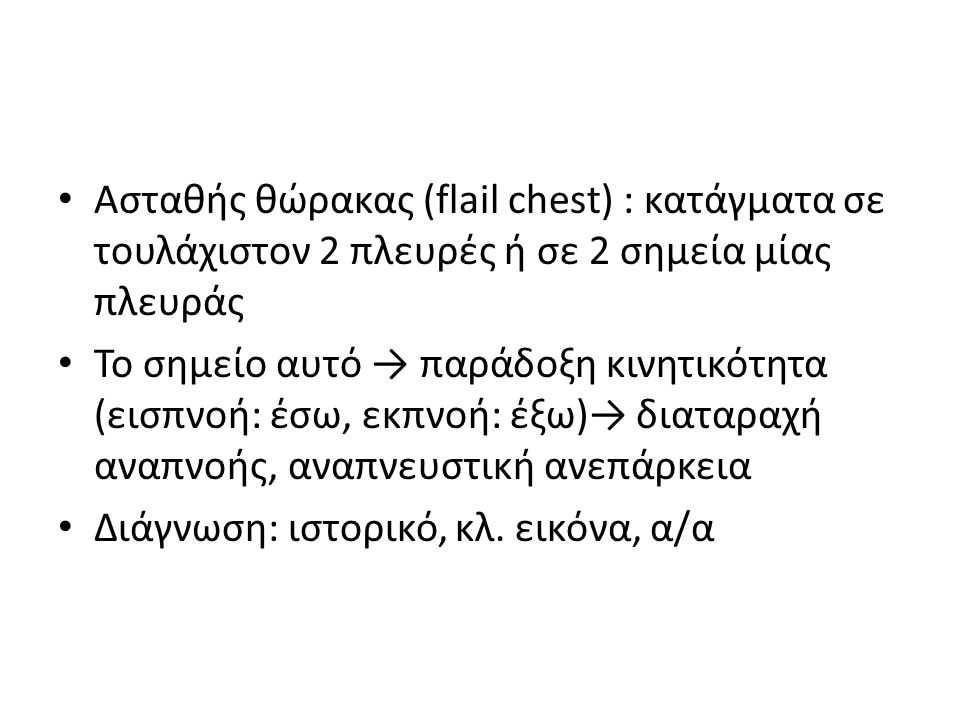 Ασταθής θώρακας (flail chest) : κατάγματα σε τουλάχιστον 2 πλευρές ή σε 2 σημεία μίας πλευράς Το σημείο αυτό → παράδοξη κινητικότητα (εισπνοή: έσω, εκ