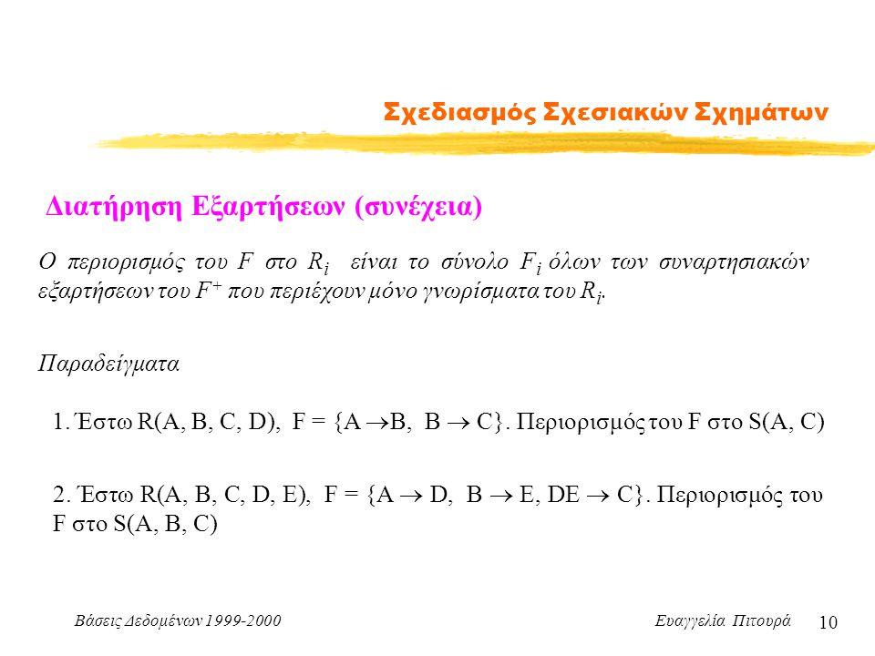 Βάσεις Δεδομένων 1999-2000 Ευαγγελία Πιτουρά 10 Σχεδιασμός Σχεσιακών Σχημάτων Διατήρηση Εξαρτήσεων (συνέχεια) Ο περιορισμός του F στο R i είναι το σύνολο F i όλων των συναρτησιακών εξαρτήσεων του F + που περιέχουν μόνο γνωρίσματα του R i.