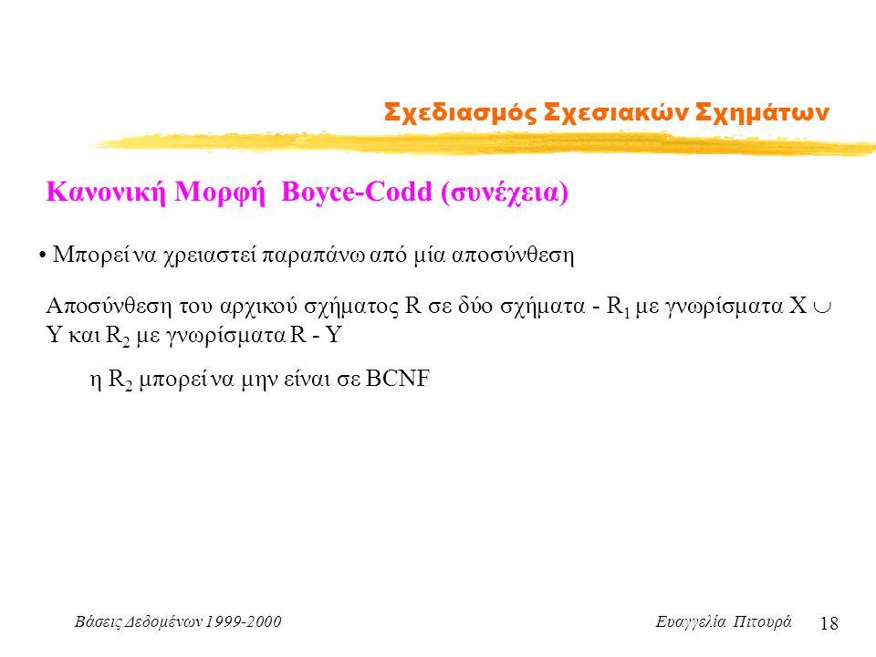 Βάσεις Δεδομένων 1999-2000 Ευαγγελία Πιτουρά 18 Σχεδιασμός Σχεσιακών Σχημάτων Κανονική Μορφή Boyce-Codd (συνέχεια) Μπορεί να χρειαστεί παραπάνω από μία αποσύνθεση Αποσύνθεση του αρχικού σχήματος R σε δύο σχήματα - R 1 με γνωρίσματα Χ  Y και R 2 με γνωρίσματα R - Y η R 2 μπορεί να μην είναι σε BCNF