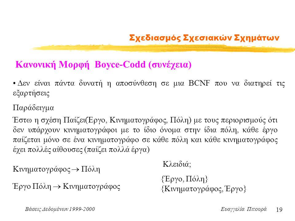Βάσεις Δεδομένων 1999-2000 Ευαγγελία Πιτουρά 19 Σχεδιασμός Σχεσιακών Σχημάτων Κανονική Μορφή Boyce-Codd (συνέχεια) Δεν είναι πάντα δυνατή η αποσύνθεση σε μια BCNF που να διατηρεί τις εξαρτήσεις Παράδειγμα Έστω η σχέση Παίζει(Έργο, Κινηματογράφος, Πόλη) με τους περιορισμούς ότι δεν υπάρχουν κινηματογράφοι με το ίδιο όνομα στην ίδια πόλη, κάθε έργο παίζεται μόνο σε ένα κινηματογράφο σε κάθε πόλη και κάθε κινηματογράφος έχει πολλές αίθουσες (παίζει πολλά έργα) Κινηματογράφος  Πόλη Έργο Πόλη  Κινηματογράφος Κλειδιά; {Έργο, Πόλη} {Κινηματογράφος, Έργο}