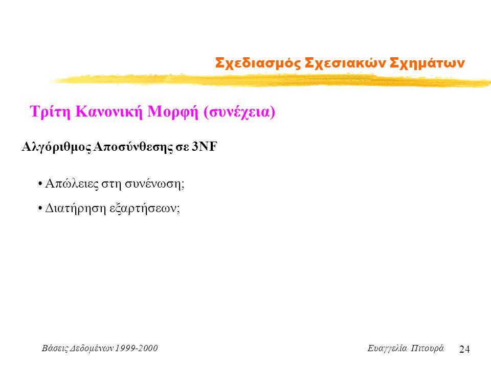 Βάσεις Δεδομένων 1999-2000 Ευαγγελία Πιτουρά 24 Σχεδιασμός Σχεσιακών Σχημάτων Τρίτη Κανονική Μορφή (συνέχεια) Αλγόριθμος Αποσύνθεσης σε 3NF Απώλειες στη συνένωση; Διατήρηση εξαρτήσεων;