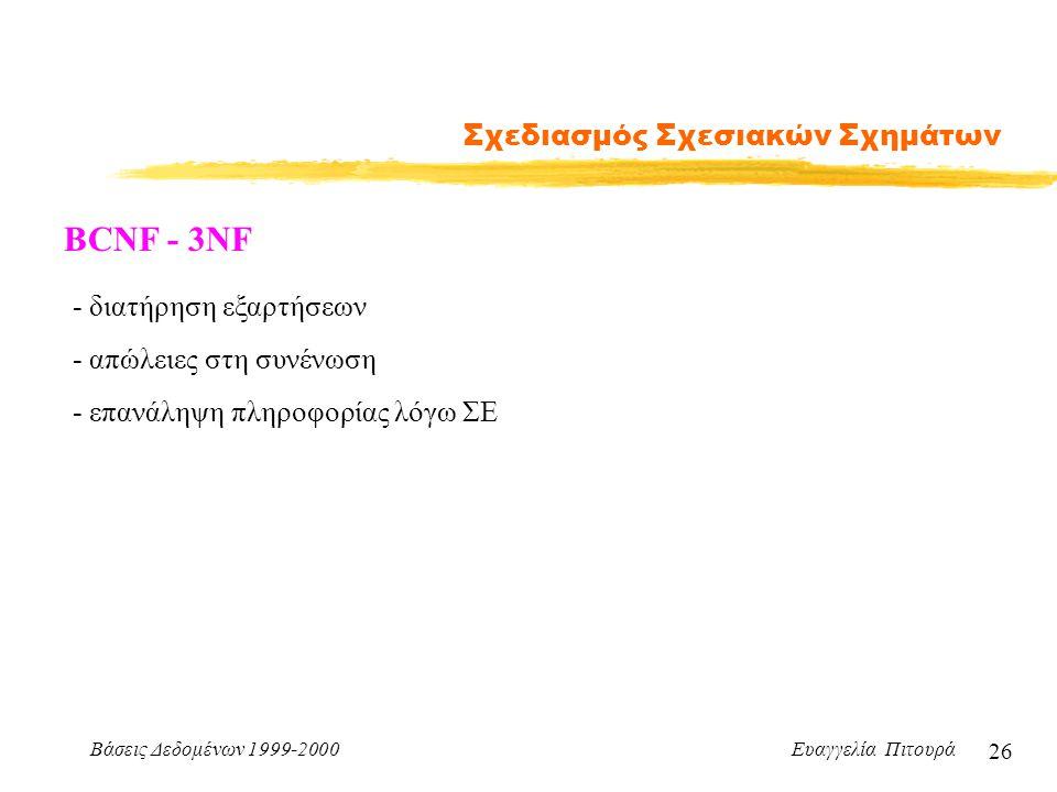 Βάσεις Δεδομένων 1999-2000 Ευαγγελία Πιτουρά 26 Σχεδιασμός Σχεσιακών Σχημάτων BCNF - 3NF - διατήρηση εξαρτήσεων - απώλειες στη συνένωση - επανάληψη πληροφορίας λόγω ΣΕ
