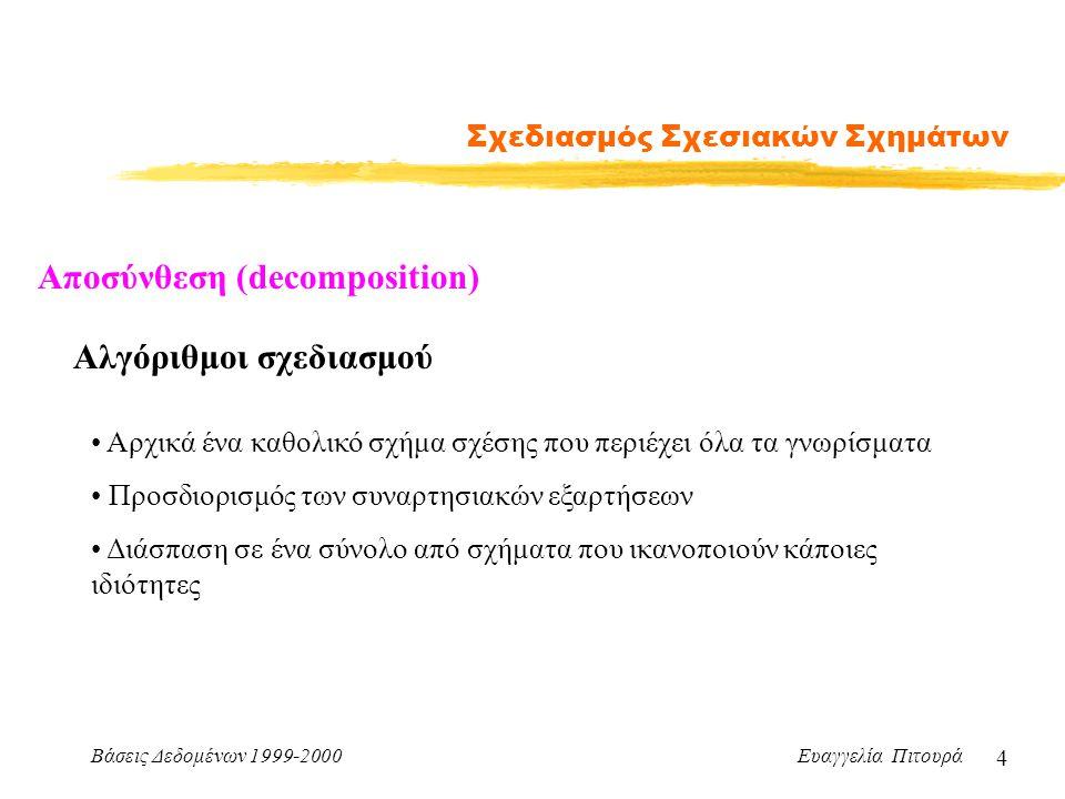Βάσεις Δεδομένων 1999-2000 Ευαγγελία Πιτουρά 4 Σχεδιασμός Σχεσιακών Σχημάτων Αλγόριθμοι σχεδιασμού Αρχικά ένα καθολικό σχήμα σχέσης που περιέχει όλα τα γνωρίσματα Προσδιορισμός των συναρτησιακών εξαρτήσεων Διάσπαση σε ένα σύνολο από σχήματα που ικανοποιούν κάποιες ιδιότητες Αποσύνθεση (decomposition)