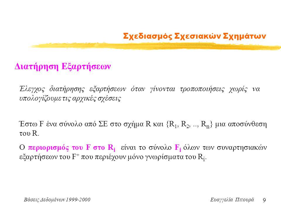 Βάσεις Δεδομένων 1999-2000 Ευαγγελία Πιτουρά 9 Σχεδιασμός Σχεσιακών Σχημάτων Διατήρηση Εξαρτήσεων Έλεγχος διατήρησης εξαρτήσεων όταν γίνονται τροποποιήσεις χωρίς να υπολογίζουμε τις αρχικές σχέσεις Έστω F ένα σύνολο από ΣΕ στο σχήμα R και {R 1, R 2,.., R n } μια αποσύνθεση του R.