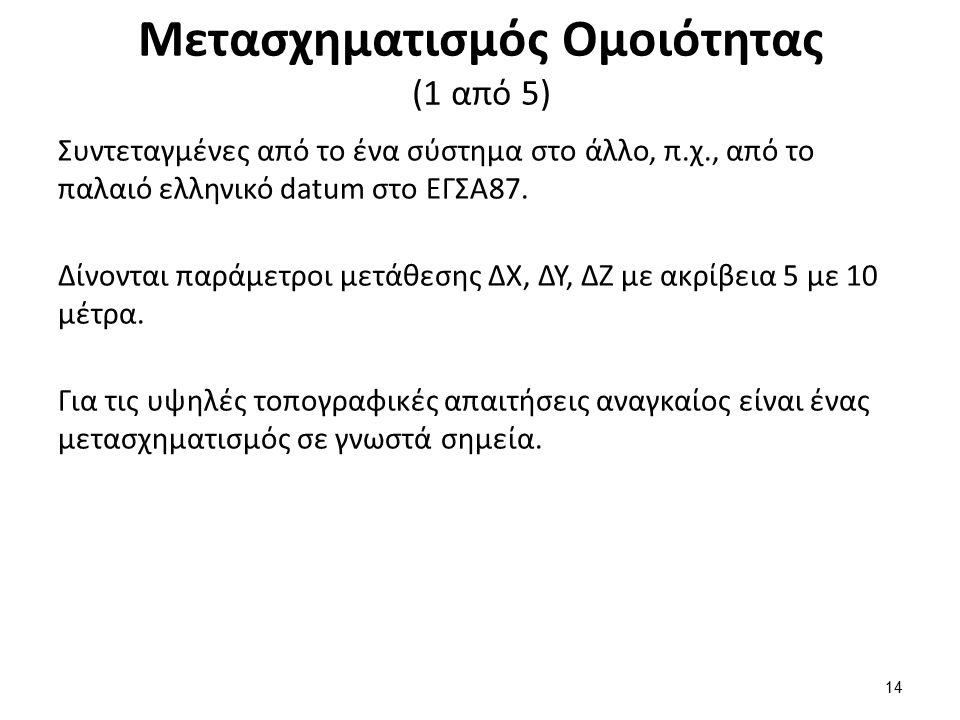 Μετασχηματισμός Ομοιότητας (1 από 5) Συντεταγμένες από το ένα σύστημα στο άλλο, π.χ., από το παλαιό ελληνικό datum στο ΕΓΣΑ87. Δίνονται παράμετροι μετ