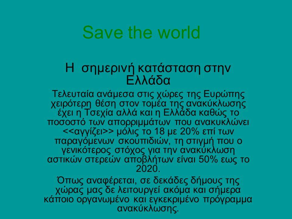 Save the world Η σημερινή κατάσταση στην Ελλάδα Τελευταία ανάμεσα στις χώρες της Ευρώπης χειρότερη θέση στον τομέα της ανακύκλωσης έχει η Τσεχία αλλά και η Ελλάδα καθώς το ποσοστό των απορριμμάτων που ανακυκλώνει > μόλις το 18 με 20% επί των παραγόμενων σκουπιδιών, τη στιγμή που ο γενικότερος στόχος για την ανακύκλωση αστικών στερεών αποβλήτων είναι 50% εως το 2020.
