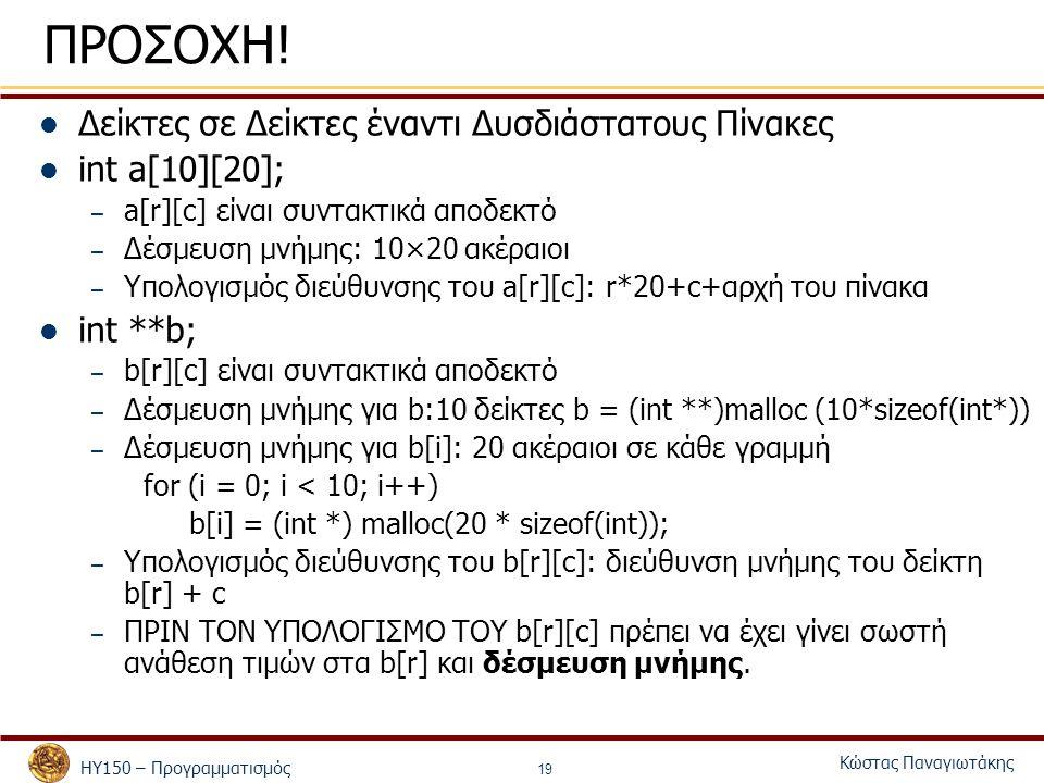 ΗΥ150 – Προγραμματισμός Κώστας Παναγιωτάκης 19 ΠΡΟΣΟΧΗ! Δείκτες σε Δείκτες έναντι Δυσδιάστατους Πίνακες int a[10][20]; – a[r][c] είναι συντακτικά αποδ