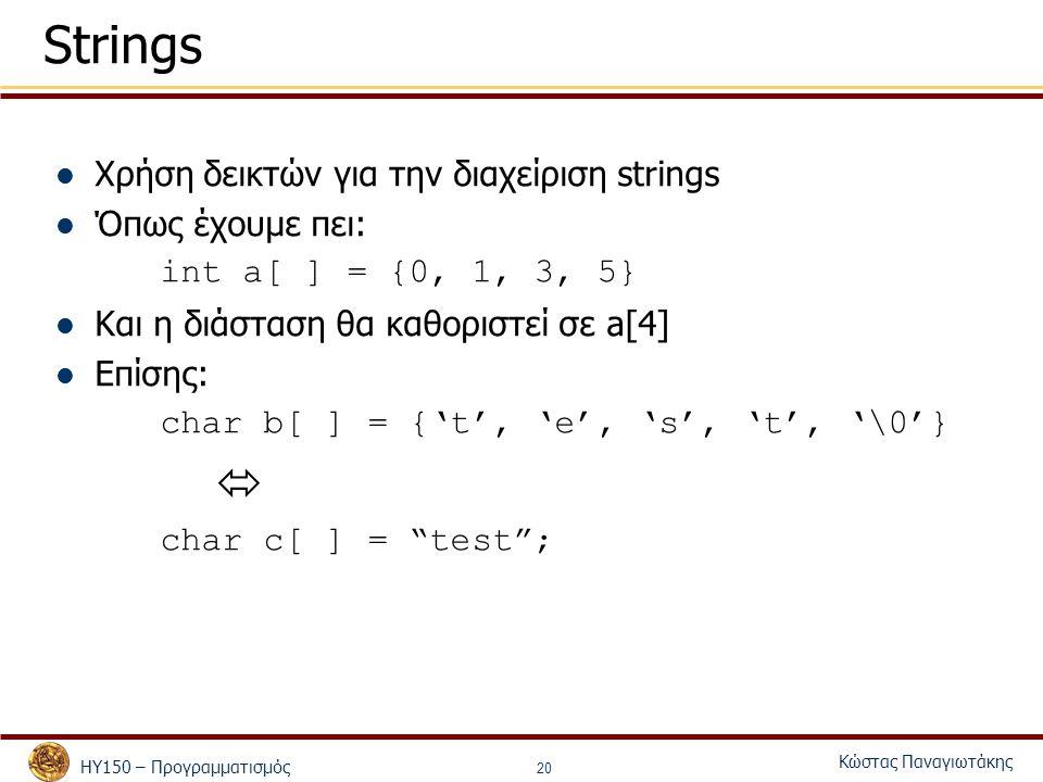 ΗΥ150 – Προγραμματισμός Κώστας Παναγιωτάκης 20 Strings Χρήση δεικτών για την διαχείριση strings Όπως έχουμε πει: int a[ ] = {0, 1, 3, 5} Και η διάστασ