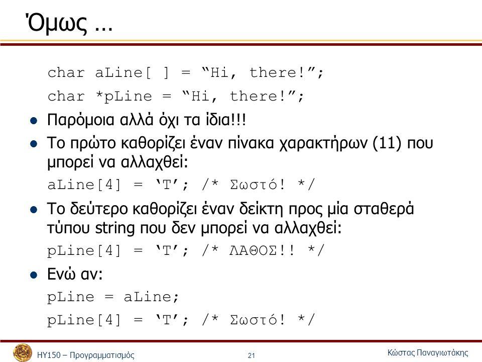 """ΗΥ150 – Προγραμματισμός Κώστας Παναγιωτάκης 21 Όμως … char aLine[ ] = """"Hi, there!""""; char *pLine = """"Hi, there!""""; Παρόμοια αλλά όχι τα ίδια!!! Το πρώτο"""
