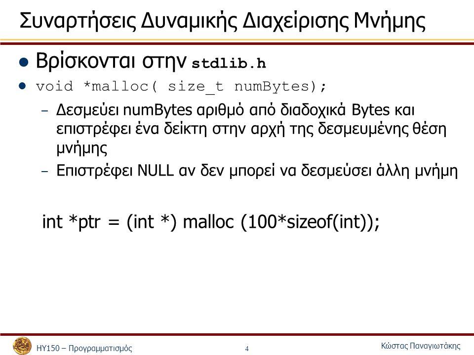 ΗΥ150 – Προγραμματισμός Κώστας Παναγιωτάκης 4 Συναρτήσεις Δυναμικής Διαχείρισης Μνήμης Βρίσκονται στην stdlib.h void *malloc( size_t numBytes); – Δεσμ