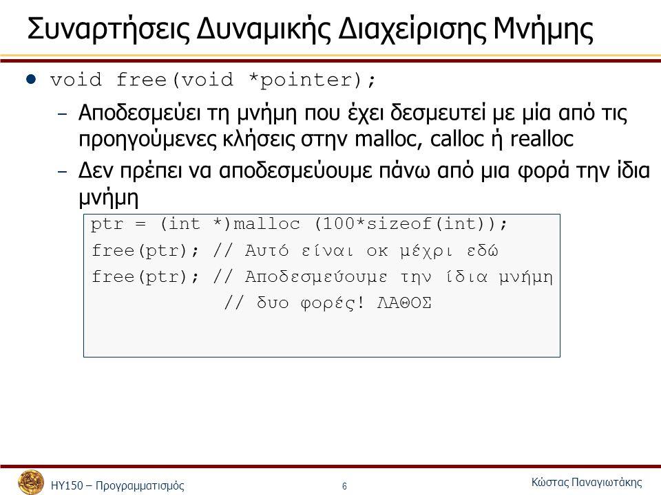 ΗΥ150 – Προγραμματισμός Κώστας Παναγιωτάκης 6 Συναρτήσεις Δυναμικής Διαχείρισης Μνήμης void free(void *pointer); – Αποδεσμεύει τη μνήμη που έχει δεσμε