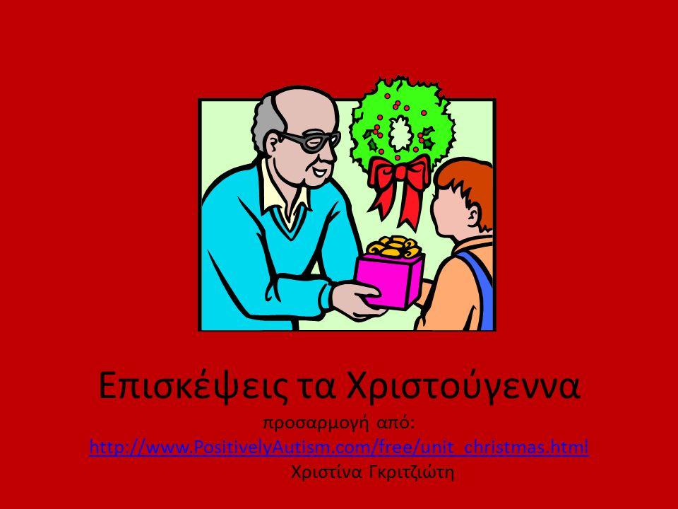 Επισκέψεις τα Χριστούγεννα προσαρμογή από: http://www.PositivelyAutism.com/free/unit_christmas.html Χριστίνα Γκριτζιώτη http://www.PositivelyAutism.com/free/unit_christmas.html