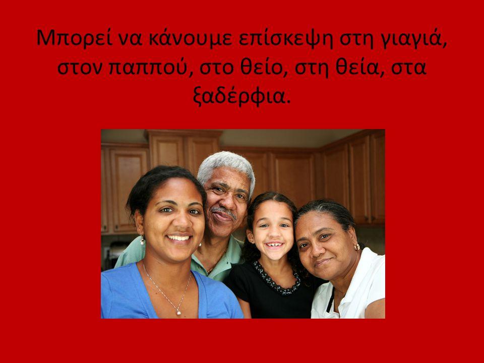 Μπορεί να κάνουμε επίσκεψη στη γιαγιά, στον παππού, στο θείο, στη θεία, στα ξαδέρφια.