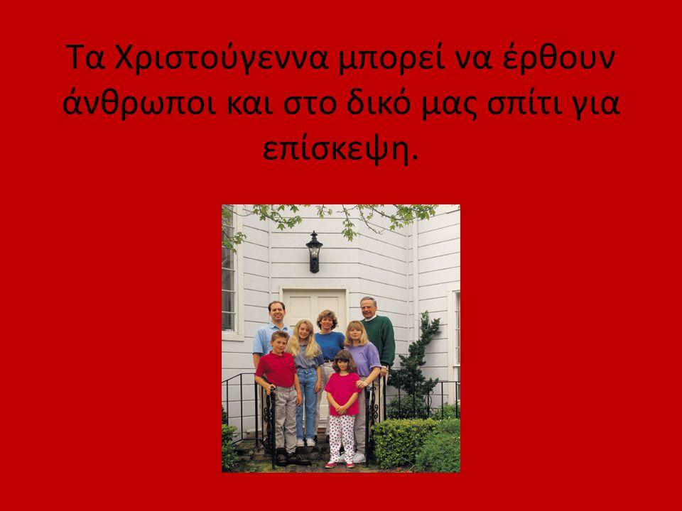 Τα Χριστούγεννα μπορεί να έρθουν άνθρωποι και στο δικό μας σπίτι για επίσκεψη.