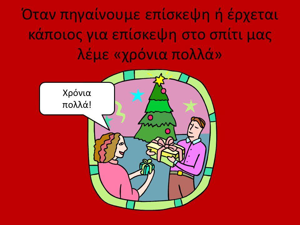 Όταν πηγαίνουμε επίσκεψη ή έρχεται κάποιος για επίσκεψη στο σπίτι μας λέμε «χρόνια πολλά» Χρόνια πολλά!