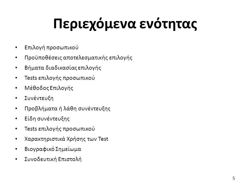 Περιεχόμενα ενότητας Επιλογή προσωπικού Προϋποθέσεις αποτελεσματικής επιλογής Βήματα διαδικασίας επιλογής Tests επιλογής προσωπικού Μέθοδος Επιλογής Συνέντευξη Προβλήματα ή λάθη συνέντευξης Είδη συνέντευξης Tests επιλογής προσωπικού Χαρακτηριστικά Χρήσης των Test Βιογραφικό Σημείωμα Συνοδευτική Επιστολή 5