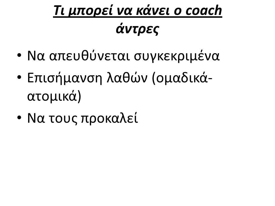 Τι μπορεί να κάνει ο coach άντρες Να απευθύνεται συγκεκριμένα Επισήμανση λαθών (ομαδικά- ατομικά) Να τους προκαλεί