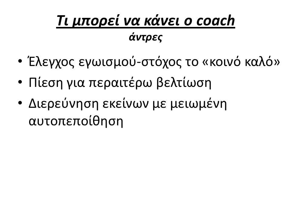 Τι μπορεί να κάνει ο coach άντρες Έλεγχος εγωισμού-στόχος το «κοινό καλό» Πίεση για περαιτέρω βελτίωση Διερεύνηση εκείνων με μειωμένη αυτοπεποίθηση