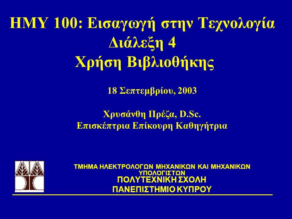 ΗΜΥ 100: Εισαγωγή στην Τεχνολογία Διάλεξη 4 Χρήση Βιβλιοθήκης TΜΗΜΑ ΗΛΕΚΤΡΟΛΟΓΩΝ ΜΗΧΑΝΙΚΩΝ ΚΑΙ ΜΗΧΑΝΙΚΩΝ ΥΠΟΛΟΓΙΣΤΩΝ ΠΟΛΥΤΕΧΝΙΚΗ ΣΧΟΛΗ ΠΑΝΕΠΙΣΤΗΜΙΟ ΚΥ